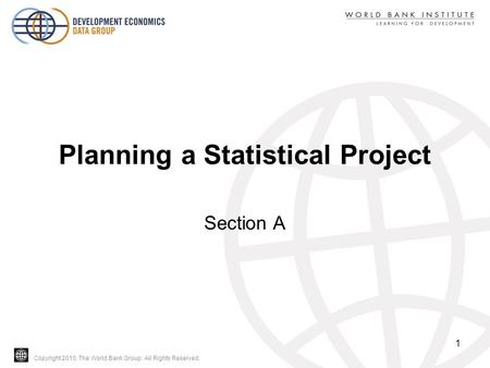 Copyright 2010, The World Bank Group. All Rights Reserved. Planning a Statistical Project Section A 1.