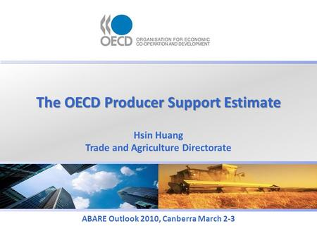 The OECD Producer Support Estimate ABARE Outlook 2010, Canberra March 2-3 Hsin Huang Trade and Agriculture Directorate.