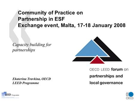 1 Community of Practice on Partnership in ESF Exchange event, Malta, 17-18 January 2008 Capacity building for partnerships Ekaterina Travkina, OECD LEED.