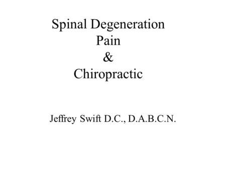 Spinal Degeneration Pain & Chiropractic Jeffrey Swift D.C., D.A.B.C.N.