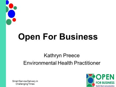 Open For Business Kathryn Preece Environmental Health Practitioner Smart Service Delivery in Challenging Times.