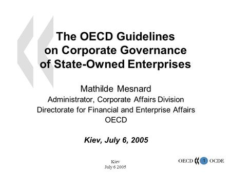 1 Kiev July 6 2005 The OECD Guidelines on Corporate Governance of State-Owned Enterprises Mathilde Mesnard Administrator, Corporate Affairs Division Directorate.
