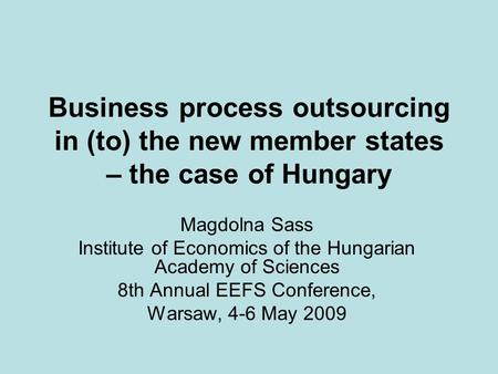 Business process outsourcing in (to) the new member states – the case of Hungary Magdolna Sass Institute of Economics of the Hungarian Academy of Sciences.