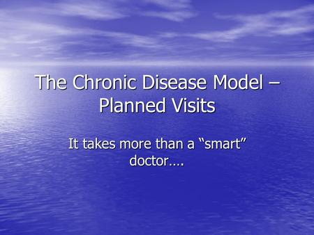 "The Chronic Disease Model – Planned Visits It takes more than a ""smart"" doctor…."