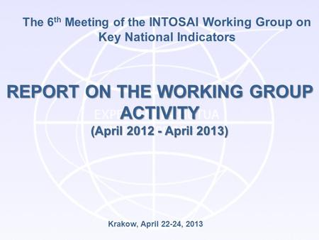 The 6 th Meeting of the INTOSAI Working Group on Key National Indicators REPORT ON THE WORKING GROUP ACTIVITY (April 2012 - April 2013) Krakow, April 22-24,