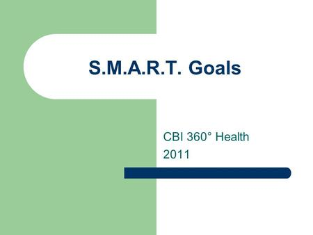 S.M.A.R.T. Goals CBI 360° Health 2011. Why are S.M.A.R.T. Goals Important? Setting a goal gives you the motivation you need to achieve what you want.