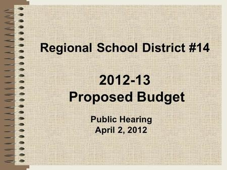 Regional School District #14 2012-13 Proposed Budget 1 Public Hearing April 2, 2012.