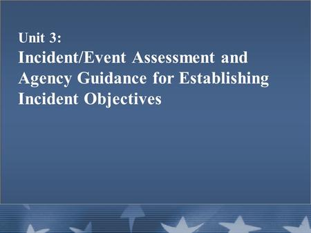 Unit 3: Incident/Event Assessment and Agency Guidance for Establishing Incident Objectives.