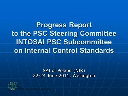 Progress Report to the PSC Steering Committee INTOSAI PSC Subcommittee on Internal Control Standards SAI of Poland (NIK) 22-24 June 2011, Wellington.