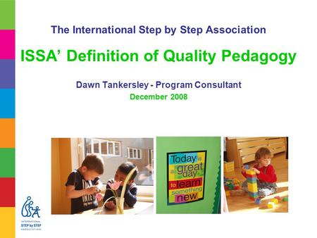The International Step by Step Association ISSA' Definition of Quality Pedagogy Dawn Tankersley - Program Consultant December 2008.