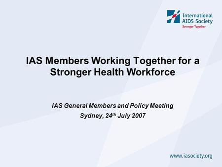 IAS Members Working Together for a Stronger Health Workforce IAS General Members and Policy Meeting Sydney, 24 th July 2007.