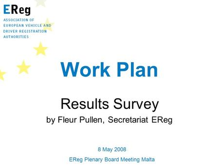 Work Plan Results Survey by Fleur Pullen, Secretariat EReg 8 May 2008 EReg Plenary Board Meeting Malta.