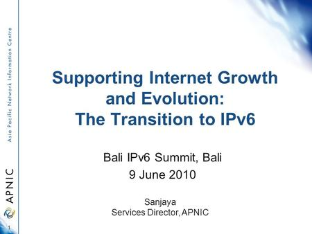 Supporting Internet Growth and Evolution: The Transition to IPv6 Bali IPv6 Summit, Bali 9 June 2010 1 Sanjaya Services Director, APNIC.
