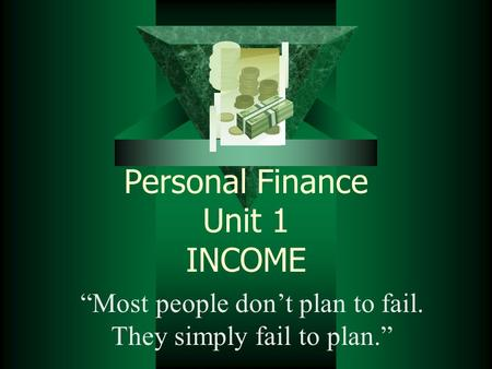 "Personal Finance Unit 1 INCOME ""Most people don't plan to fail. They simply fail to plan."""
