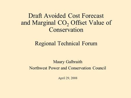 Draft Avoided Cost Forecast and Marginal CO 2 Offset Value of Conservation Regional Technical Forum Maury Galbraith Northwest Power and Conservation Council.