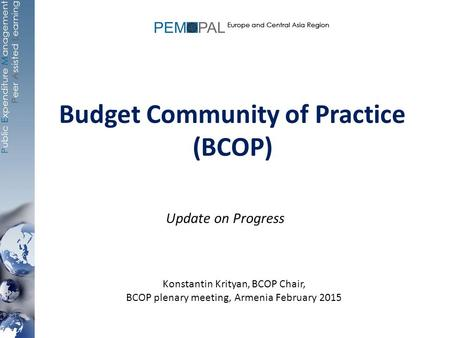 Budget Community of Practice (BCOP) Update on Progress Konstantin Krityan, BCOP Chair, BCOP plenary meeting, Armenia February 2015.