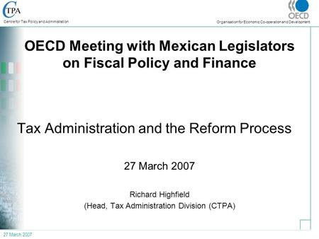 27 March 2007 Centre for Tax Policy and Administration Organisation for Economic Co-operation and Development OECD Meeting with Mexican Legislators on.
