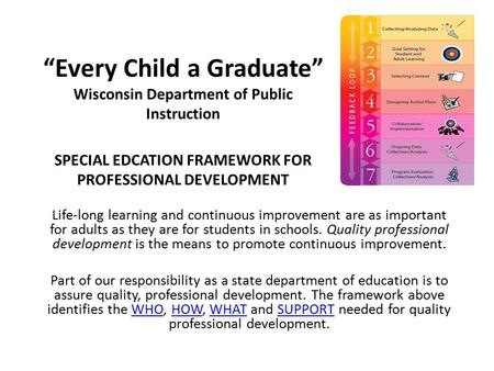 """Every Child a Graduate"" Wisconsin Department of Public Instruction SPECIAL EDCATION FRAMEWORK FOR PROFESSIONAL DEVELOPMENT Life-long learning and continuous."