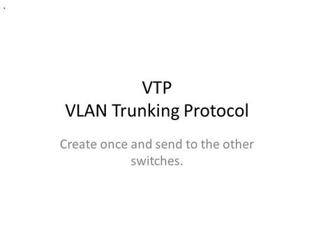 VTP VLAN Trunking Protocol Create once and send to the other switches..