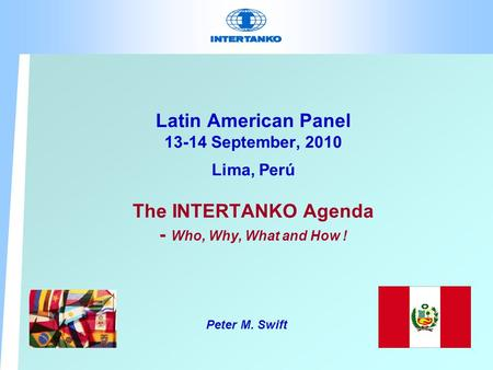 Latin American Panel 13-14 September, 2010 Lima, Perú The INTERTANKO Agenda - Who, Why, What and How ! Peter M. Swift.