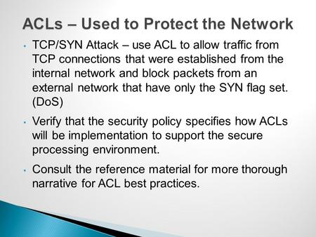 TCP/SYN Attack – use ACL to allow traffic from TCP connections that were established from the internal network and block packets from an external network.