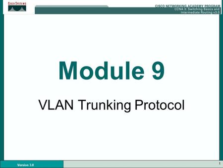1 Version 3.0 Module 9 VLAN Trunking Protocol. 2 Version 3.0 VLAN Communication Devices on different VLANS must have a router to communicate with each.