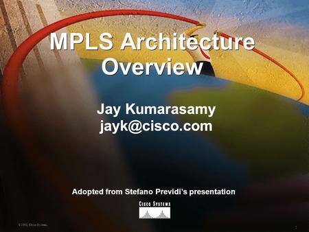 1 © 2001, Cisco Systems. MPLS Architecture Overview Jay Kumarasamy Adopted from Stefano Previdi's presentation.