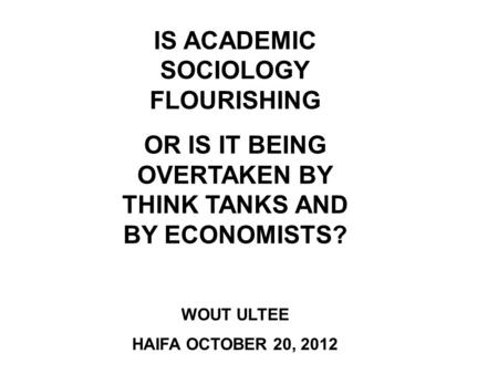 IS ACADEMIC SOCIOLOGY FLOURISHING OR IS IT BEING OVERTAKEN BY THINK TANKS AND BY ECONOMISTS? WOUT ULTEE HAIFA OCTOBER 20, 2012.