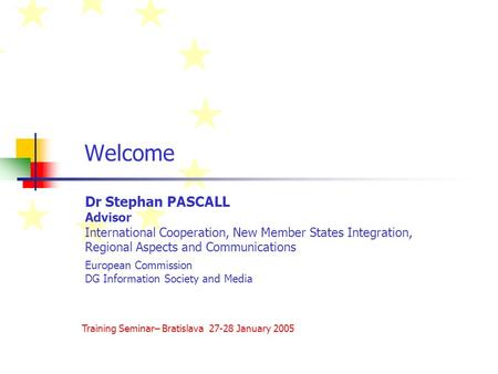 Welcome Dr Stephan PASCALL Advisor International Cooperation, New Member States Integration, Regional Aspects and Communications European Commission DG.