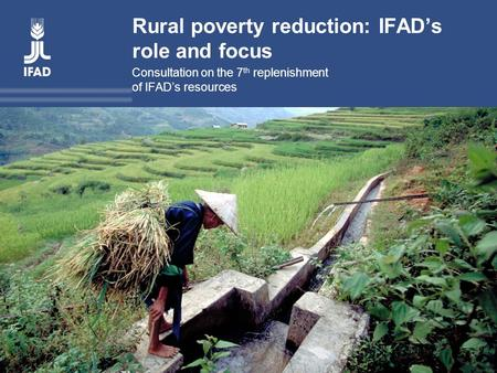 Rural poverty reduction: IFAD's role and focus Consultation on the 7 th replenishment of IFAD's resources.