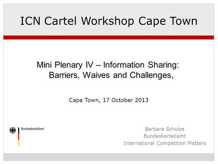 Barbara Schulze Bundeskartellamt International Competition Matters ICN Cartel Workshop Cape Town Mini Plenary IV – Information Sharing: Barriers, Waives.