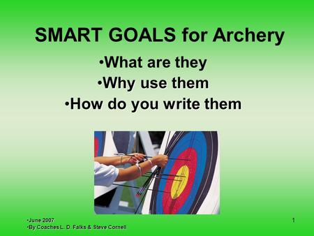 SMART GOALS for Archery What are they Why use themWhy use them How do you write themHow do you write them June 2007June 2007 By Coaches L. D. Falks & Steve.