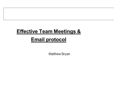 Effective Team Meetings & Email protocol Matthew Bryan.