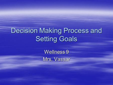 Decision Making Process and Setting Goals Wellness 9 Mrs. Vassar.