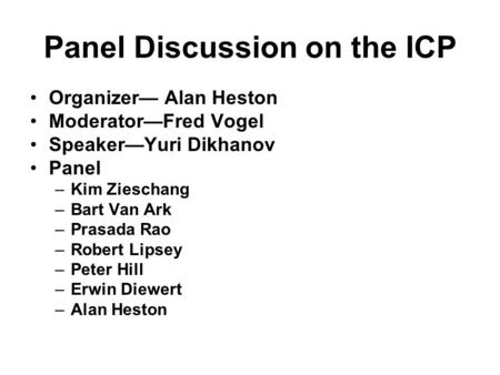 Panel Discussion on the ICP Organizer— Alan Heston Moderator—Fred Vogel Speaker—Yuri Dikhanov Panel –Kim Zieschang –Bart Van Ark –Prasada Rao –Robert Lipsey.