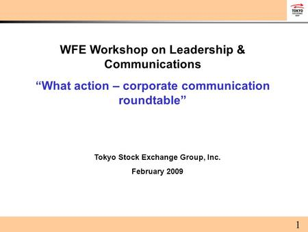"WFE Workshop on Leadership & Communications ""What action – corporate communication roundtable"" Tokyo Stock Exchange Group, Inc. February 2009 1."