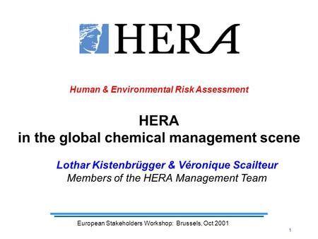 1 European Stakeholders Workshop: Brussels, Oct 2001 Human & Environmental Risk Assessment HERA in the global chemical management scene Lothar Kistenbrügger.