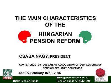 Hungarian Association of OTP Pension Funds Pension Funds 'STABILITAS' THE MAIN CHARACTERISTICS OF THE HUNGARIAN PENSION REFORM CSABA NAGY, PRESIDENT CONFERENCE.