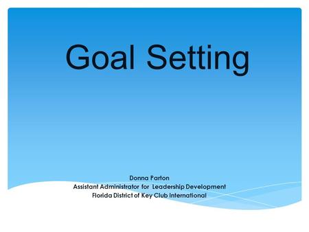 Goal Setting Donna Parton Assistant Administrator for Leadership Development Florida District of Key Club International.