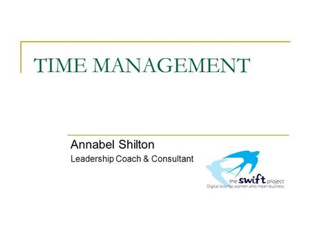 TIME MANAGEMENT Annabel Shilton Leadership Coach & Consultant.