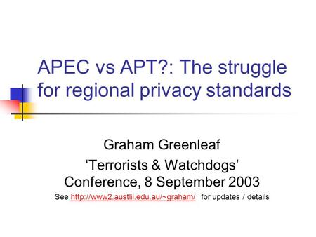 APEC vs APT?: The struggle for regional privacy standards Graham Greenleaf 'Terrorists & Watchdogs' Conference, 8 September 2003 See