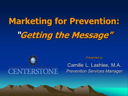 "Marketing for Prevention: ""Getting the Message"" Presented by Camille L. Lashlee, M.A. Prevention Services Manager."