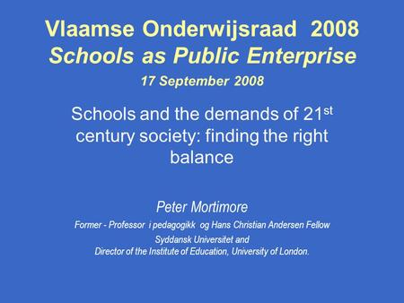 Vlaamse Onderwijsraad 2008 Schools as Public Enterprise 17 September 2008 Schools and the demands of 21 st century society: finding the right balance Peter.