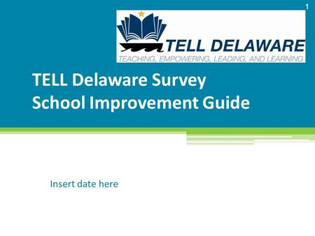 TELL Delaware Survey School Improvement Guide Insert date here 1.