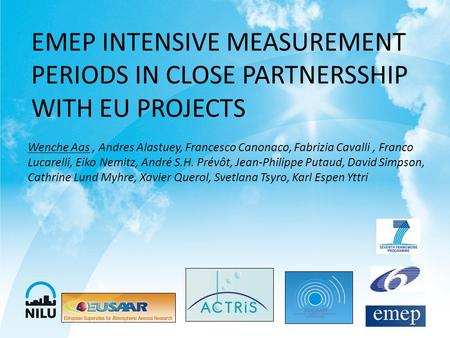 EMEP INTENSIVE MEASUREMENT PERIODS IN CLOSE PARTNERSSHIP WITH EU PROJECTS Wenche Aas, Andres Alastuey, Francesco Canonaco, Fabrizia Cavalli, Franco Lucarelli,