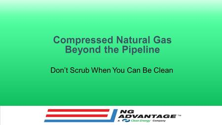Don't Scrub When You Can Be Clean A Mobile CNG Pipeline Operational in 6-12 months Low capital expense Relatively short contract duration Phased-in approach.