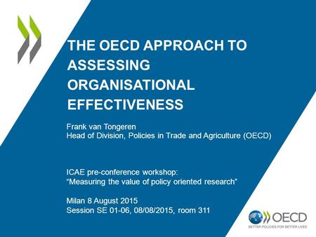 THE OECD APPROACH TO ASSESSING ORGANISATIONAL EFFECTIVENESS Frank van Tongeren Head of Division, Policies in Trade and Agriculture (OECD) ICAE pre-conference.