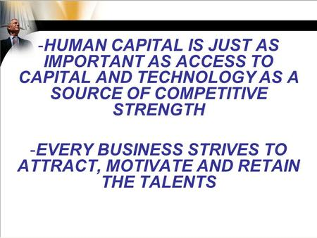 -HUMAN CAPITAL IS JUST AS IMPORTANT AS ACCESS TO CAPITAL AND TECHNOLOGY AS A SOURCE OF COMPETITIVE STRENGTH -EVERY BUSINESS STRIVES TO ATTRACT, MOTIVATE.