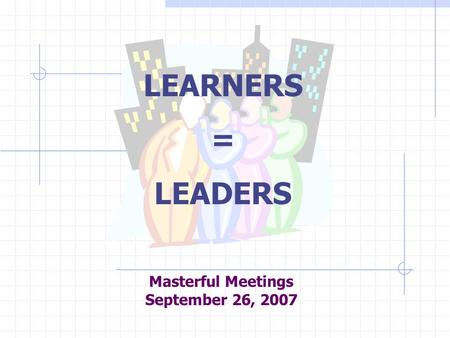 Masterful Meetings September 26, 2007 LEARNERS = LEADERS.