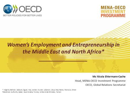Women's Employment and Entrepreneurship in the Middle East and North Africa* _________________ Ms Nicola Ehlermann-Cache Head, MENA-OECD Investment Programme.